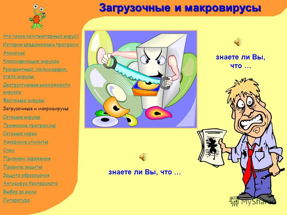 Загрузочные и макровирусы знаете ли Вы, что … Что такое компьютерный вирус? История вредоносных программ Аксиомы Классификация вирусов Резидентный, полиморфик, стелс вирусы Деструктивные возможности вирусов Файловые вирусы Загрузочные и макровирусы С