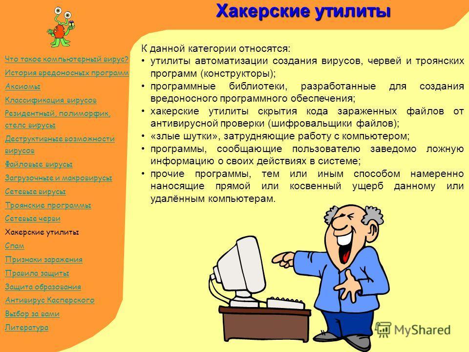 Хакерские утилиты К данной категории относятся: утилиты автоматизации создания вирусов, червей и троянских программ (конструкторы); программные библиотеки, разработанные для создания вредоносного программного обеспечения; хакерские утилиты скрытия ко