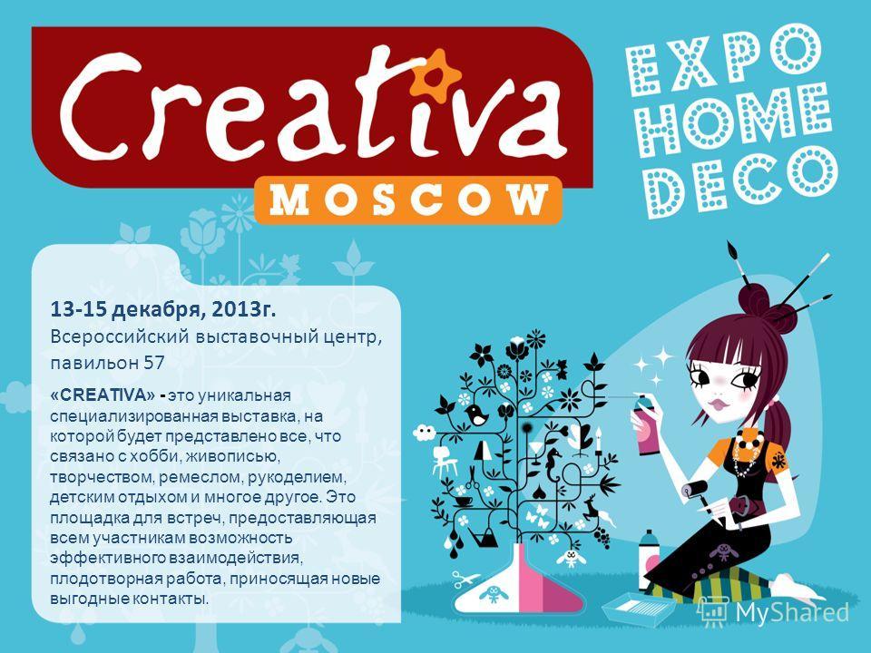 13-15 декабря, 2013г. Всероссийский выставочный центр, павильон 57 «CREATIVA» - это уникальная специализированная выставка, на которой будет представлено все, что связано с хобби, живописью, творчеством, ремеслом, рукоделием, детским отдыхом и многое