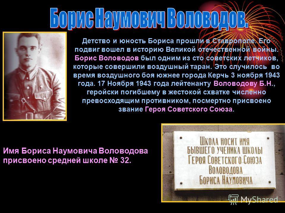Детство и юность Бориса прошли в Ставрополе. Его подвиг вошел в историю Великой отечественной войны. Борис Воловодов был одним из сто советских летчиков, которые совершили воздушный таран. Это случилось во время воздушного боя южнее города Керчь 3 но