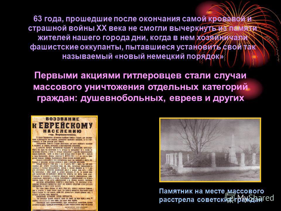 63 года, прошедшие после окончания самой кровавой и страшной войны XX века не смогли вычеркнуть из памяти жителей нашего города дни, когда в нем хозяйничали фашистские оккупанты, пытавшиеся установить свой так называемый «новый немецкий порядок» Перв