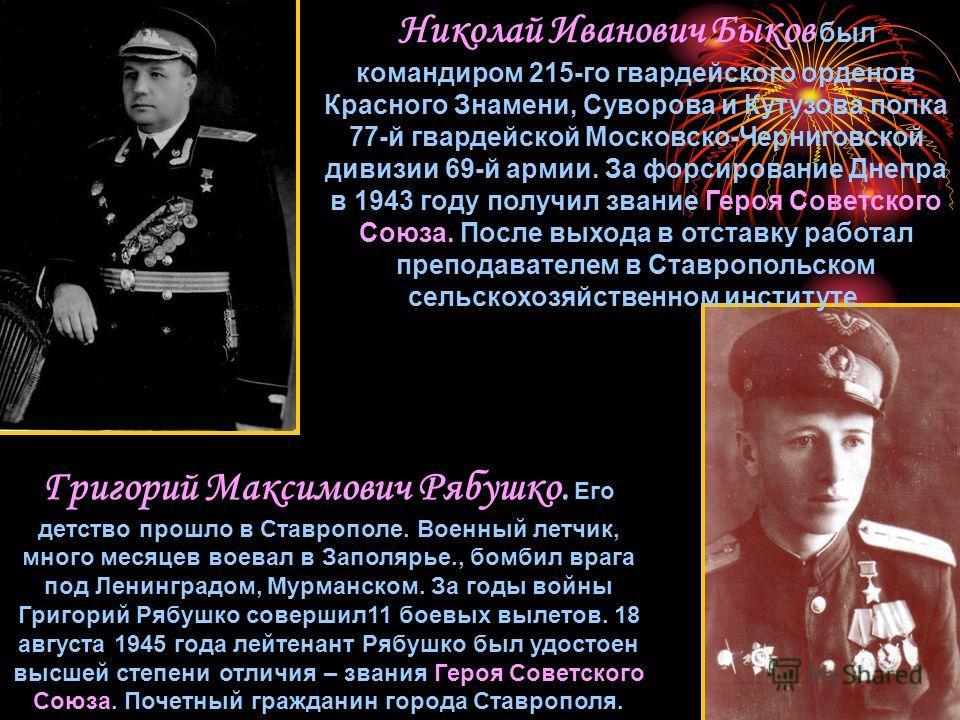 Николай Иванович Быков был командиром 215-го гвардейского орденов Красного Знамени, Суворова и Кутузова полка 77-й гвардейской Московско-Черниговской дивизии 69-й армии. За форсирование Днепра в 1943 году получил звание Героя Советского Союза. После
