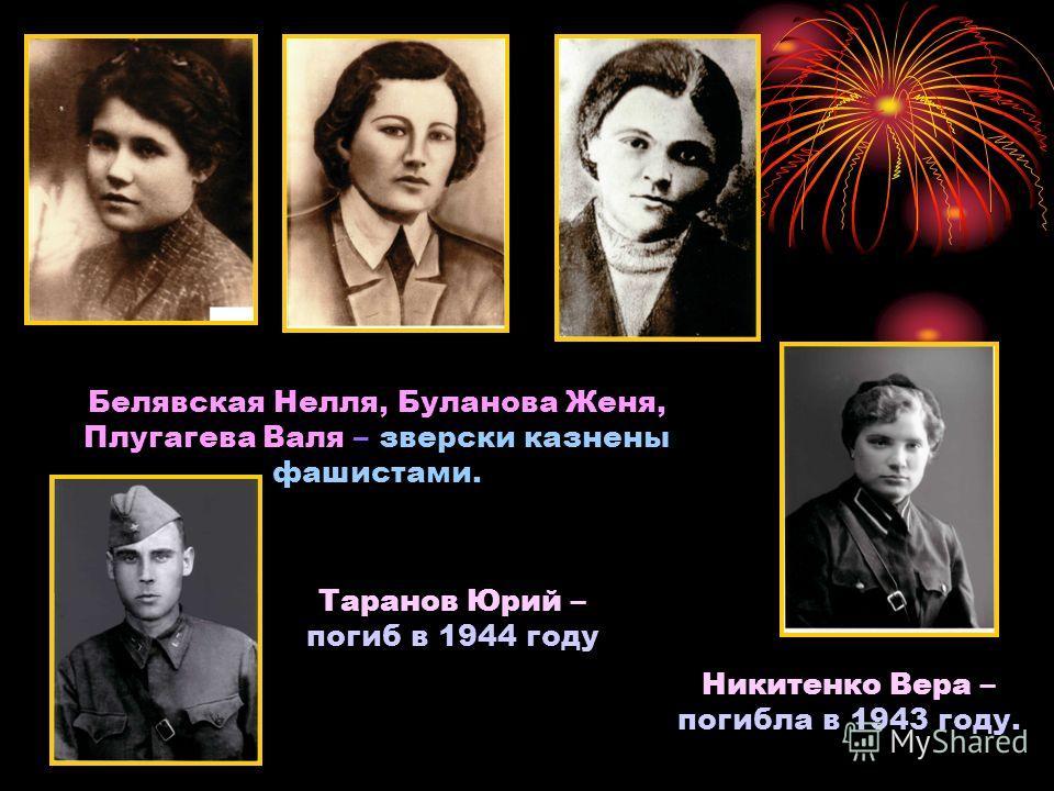 Белявская Нелля, Буланова Женя, Плугагева Валя – зверски казнены фашистами. Никитенко Вера – погибла в 1943 году. Таранов Юрий – погиб в 1944 году