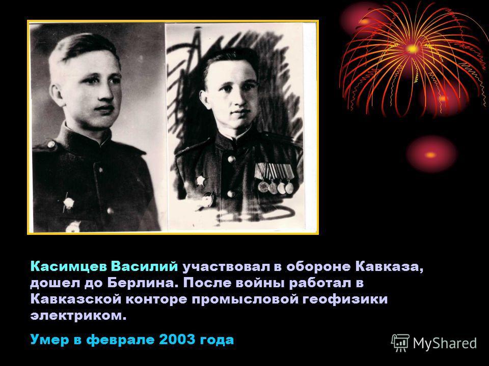Касимцев Василий участвовал в обороне Кавказа, дошел до Берлина. После войны работал в Кавказской конторе промысловой геофизики электриком. Умер в феврале 2003 года