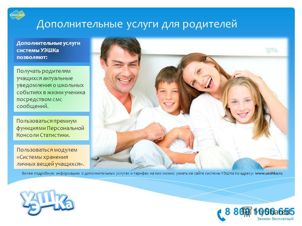 8 800 1000 655 Звонок бесплатный Дополнительные услуги для родителей Более подробную информацию о дополнительных услугах и тарифах на них можно узнать на сайте системы УЭШКа по адресу: www.ueshka.ru Дополнительные услуги системы УЭШКа позволяют: Полу