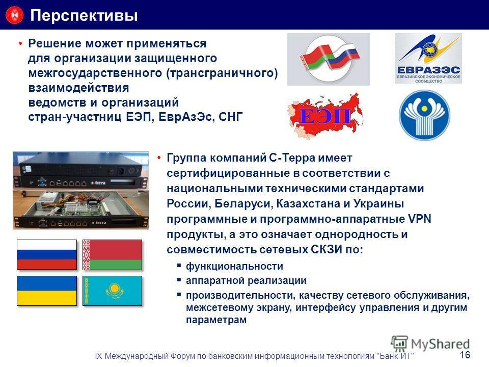 Перспективы Решение может применяться для организации защищенного межгосударственного (трансграничного) взаимодействия ведомств и организаций стран-участниц ЕЭП, ЕврАзЭс, СНГ IX Международный Форум по банковским информационным технологиям