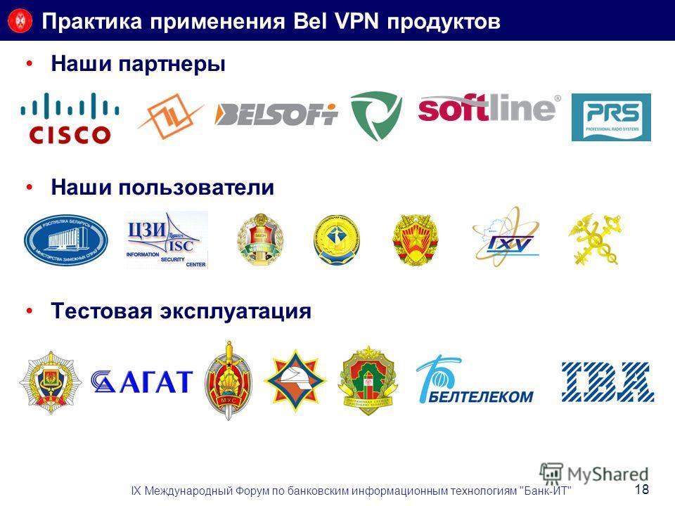 Практика применения Bel VPN продуктов Наши партнеры Наши пользователи Тестовая эксплуатация IX Международный Форум по банковским информационным технологиям Банк-ИТ 18
