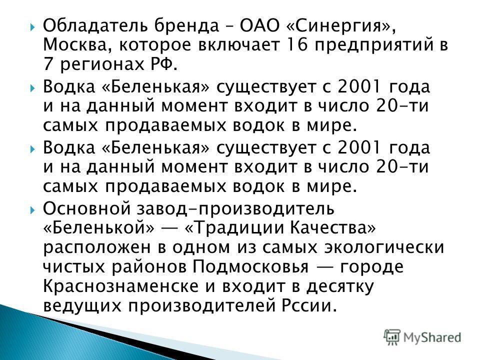 Обладатель бренда – ОАО «Синергия», Москва, которое включает 16 предприятий в 7 регионах РФ. Водка «Беленькая» существует с 2001 года и на данный момент входит в число 20-ти самых продаваемых водок в мире. Основной завод-производитель «Беленькой» «Тр