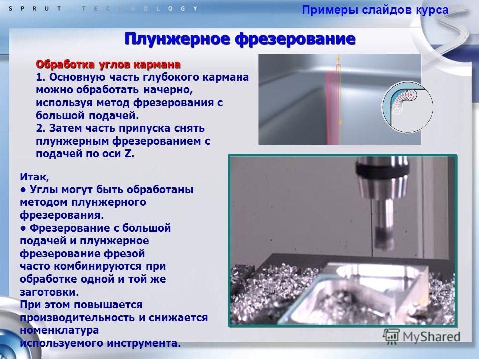 Плунжерное фрезерование Обработка углов кармана 1. Основную часть глубокого кармана можно обработать начерно, используя метод фрезерования с большой подачей. 2. Затем часть припуска снять плунжерным фрезерованием с подачей по оси Z. Итак, Углы могут