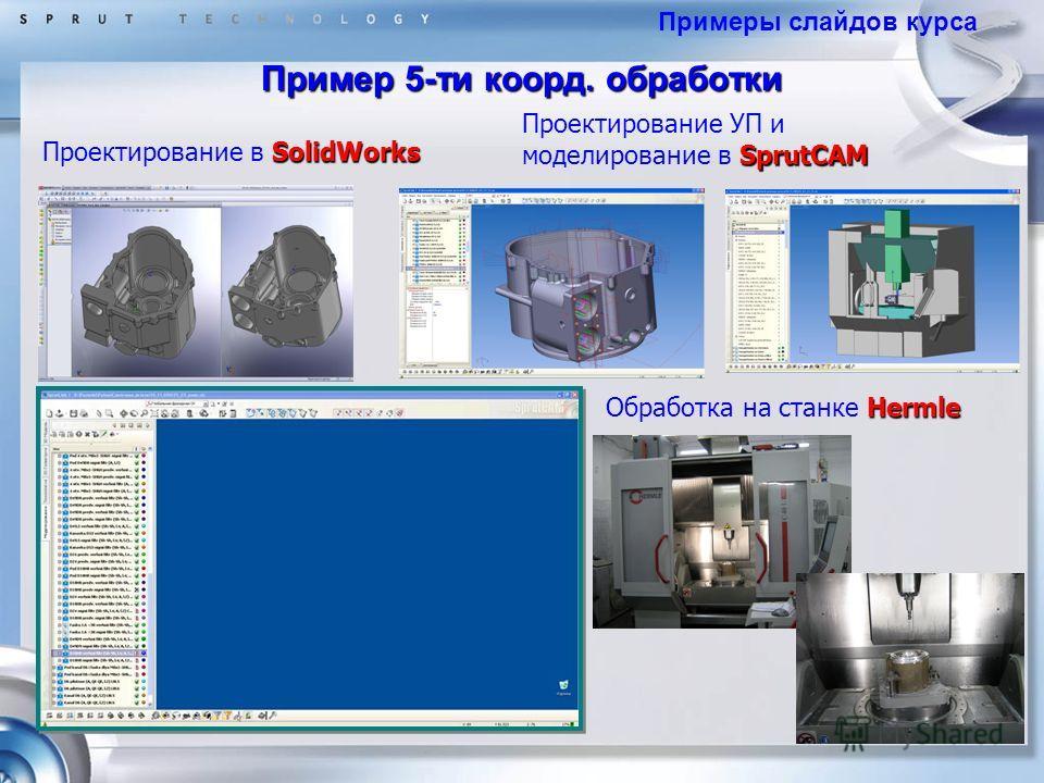 Пример 5-ти коорд. обработки Примеры слайдов курса SolidWorks Проектирование в SolidWorks SprutCAM Проектирование УП и моделирование в SprutCAM Hermle Обработка на станке Hermle