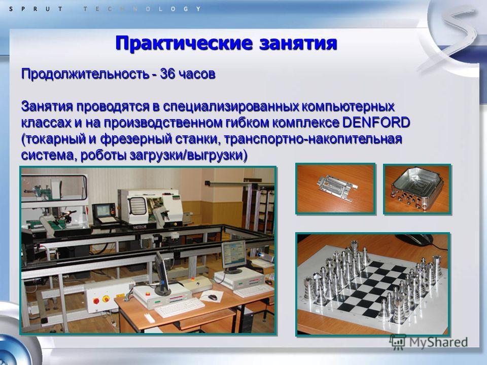 Практические занятия Продолжительность - 36 часов Занятия проводятся в специализированных компьютерных классах и на производственном гибком комплексе DENFORD (токарный и фрезерный станки, транспортно-накопительная система, роботы загрузки/выгрузки)