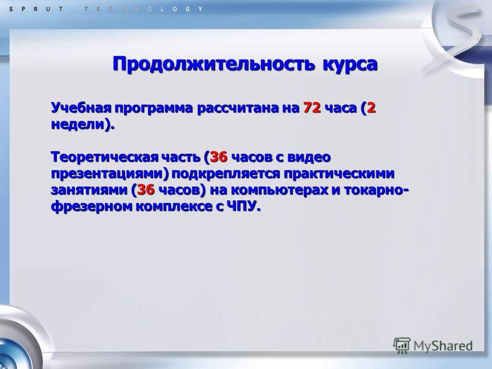 Продолжительность курса Учебная программа рассчитана на 72 часа (2 недели). Теоретическая часть (36 часов с видео презентациями) подкрепляется практическими занятиями (36 часов) на компьютерах и токарно- фрезерном комплексе с ЧПУ.