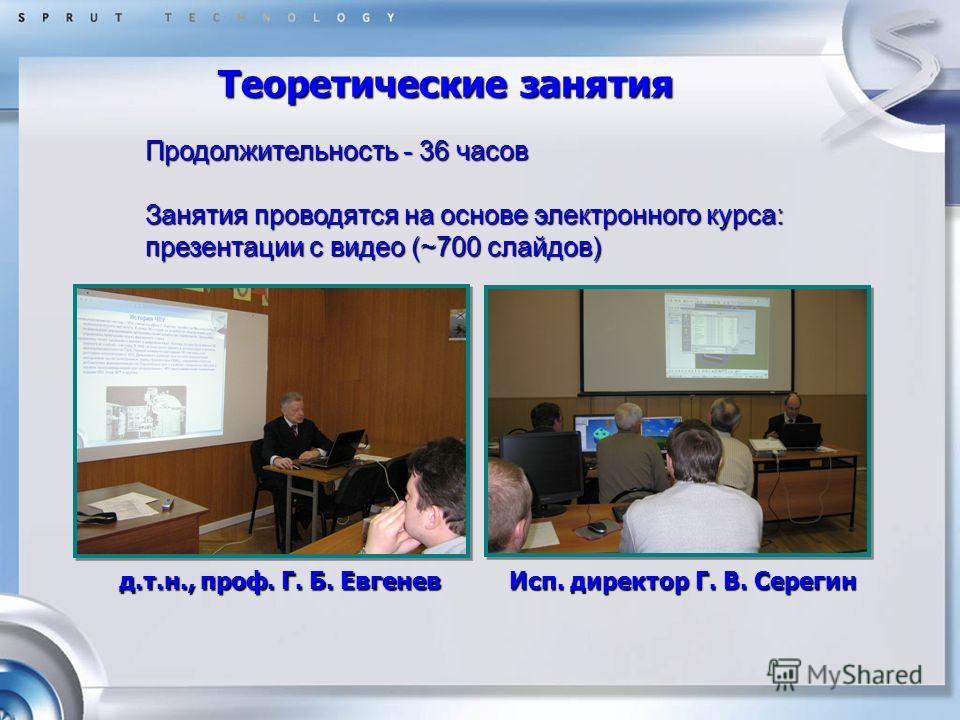 Теоретические занятия д.т.н., проф. Г. Б. Евгенев Исп. директор Г. В. Серегин Продолжительность - 36 часов Занятия проводятся на основе электронного курса: презентации с видео (~700 слайдов)