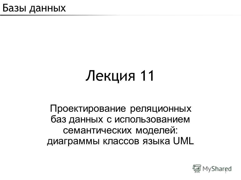 Базы данных Лекция 11 Проектирование реляционных баз данных с использованием семантических моделей: диаграммы классов языка UML 1