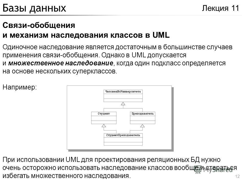 Базы данных Связи-обобщения и механизм наследования классов в UML Лекция 11 Одиночное наследование является достаточным в большинстве случаев применения связи-обобщения. Однако в UML допускается и множественное наследование, когда один подкласс опред
