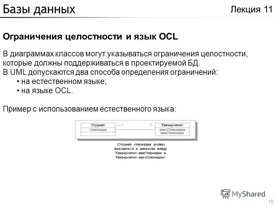 Базы данных Ограничения целостности и язык OCL Лекция 11 В диаграммах классов могут указываться ограничения целостности, которые должны поддерживаться в проектируемой БД. В UML допускаются два способа определения ограничений: на естественном языке; н