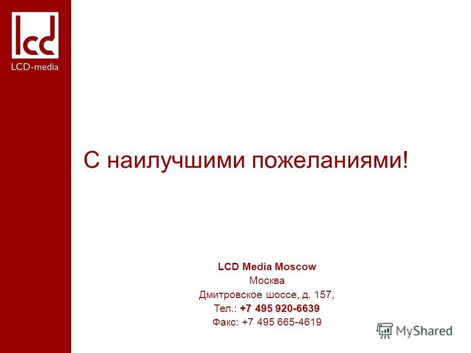 LCD Media Moscow Москва Дмитровское шоссе, д. 157, +7 495 920-6639 Тел.: +7 495 920-6639 Факс: +7 495 665-4619 С наилучшими пожеланиями!