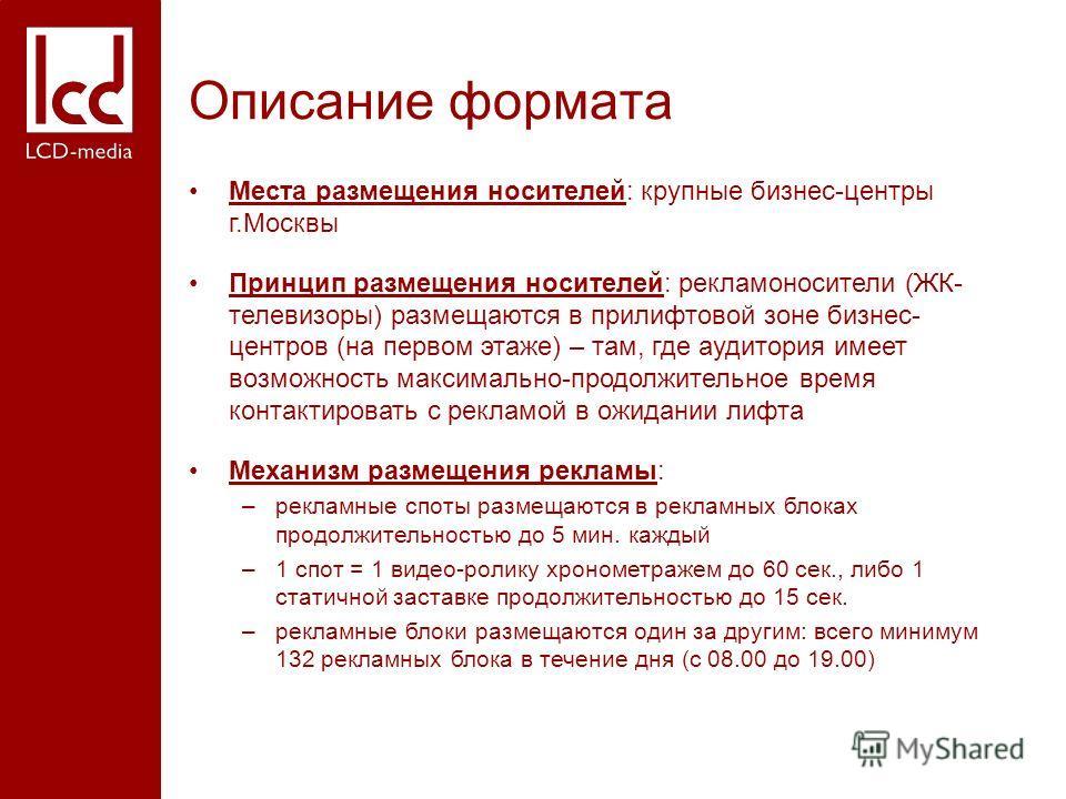 Описание формата Места размещения носителей: крупные бизнес-центры г.Москвы Принцип размещения носителей: рекламоносители (ЖК- телевизоры) размещаются в прилифтовой зоне бизнес- центров (на первом этаже) – там, где аудитория имеет возможность максима