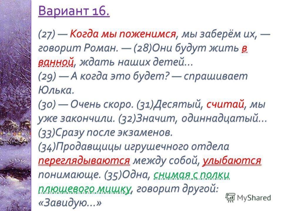 Вариант 16. (27) Когда мы поженимся, мы заберём их, говорит Роман. (28) Они будут жить в ванной, ждать наших детей … (29) А когда это будет ? спрашивает Юлька. (30) Очень скоро. (31) Десятый, считай, мы уже закончили. (32) Значит, одиннадцатый … (33)