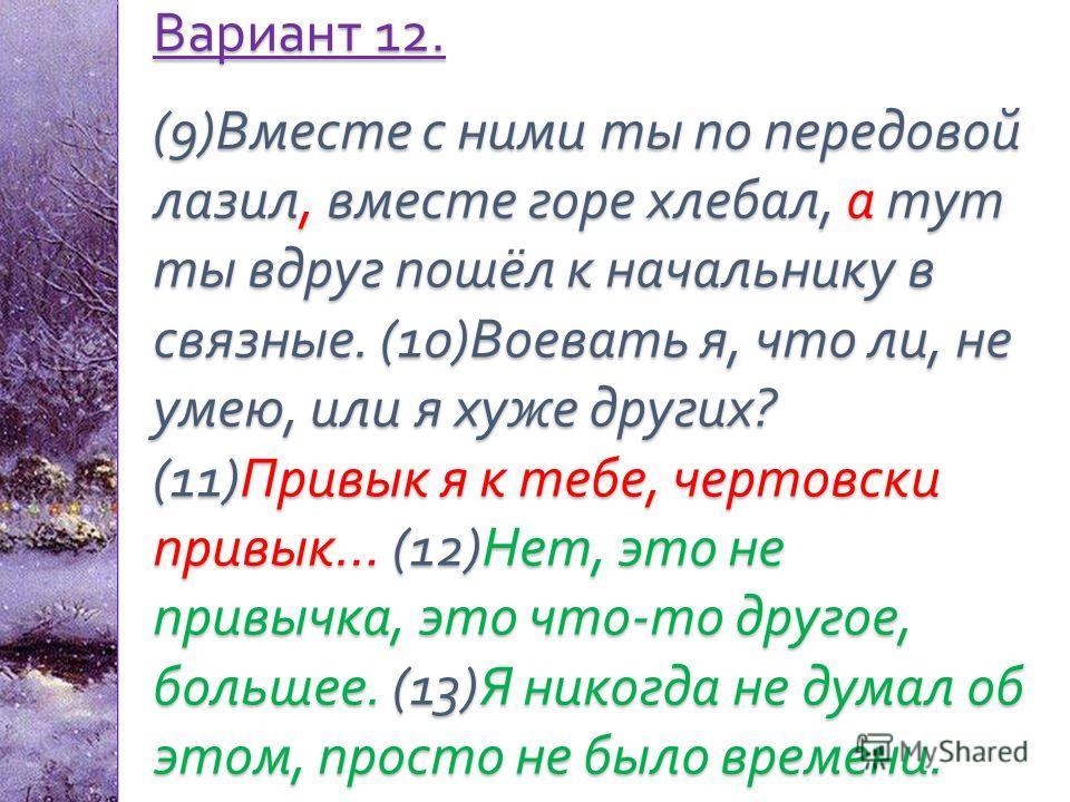 Вариант 12. (9) Вместе с ними ты по передовой лазил, вместе горе хлебал, а тут ты вдруг пошёл к начальнику в связные. (10) Воевать я, что ли, не умею, или я хуже других ? (11) Привык я к тебе, чертовски привык … (12) Нет, это не привычка, это что - т