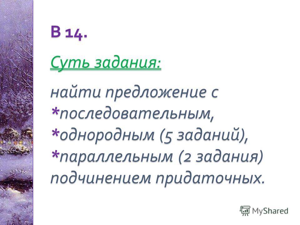 В 14. Суть задания : найти предложение с * последовательным, * однородным (5 заданий ), * параллельным (2 задания ) подчинением придаточных.