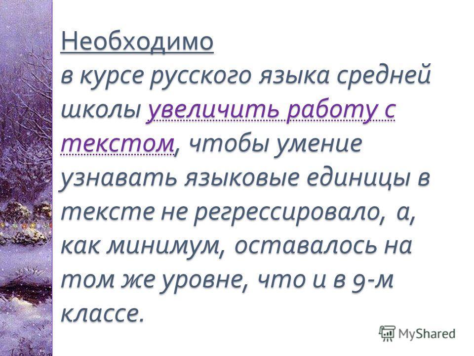 Необходимо в курсе русского языка средней школы увеличить работу с текстом, чтобы умение узнавать языковые единицы в тексте не регрессировало, а, как минимум, оставалось на том же уровне, что и в 9- м классе.