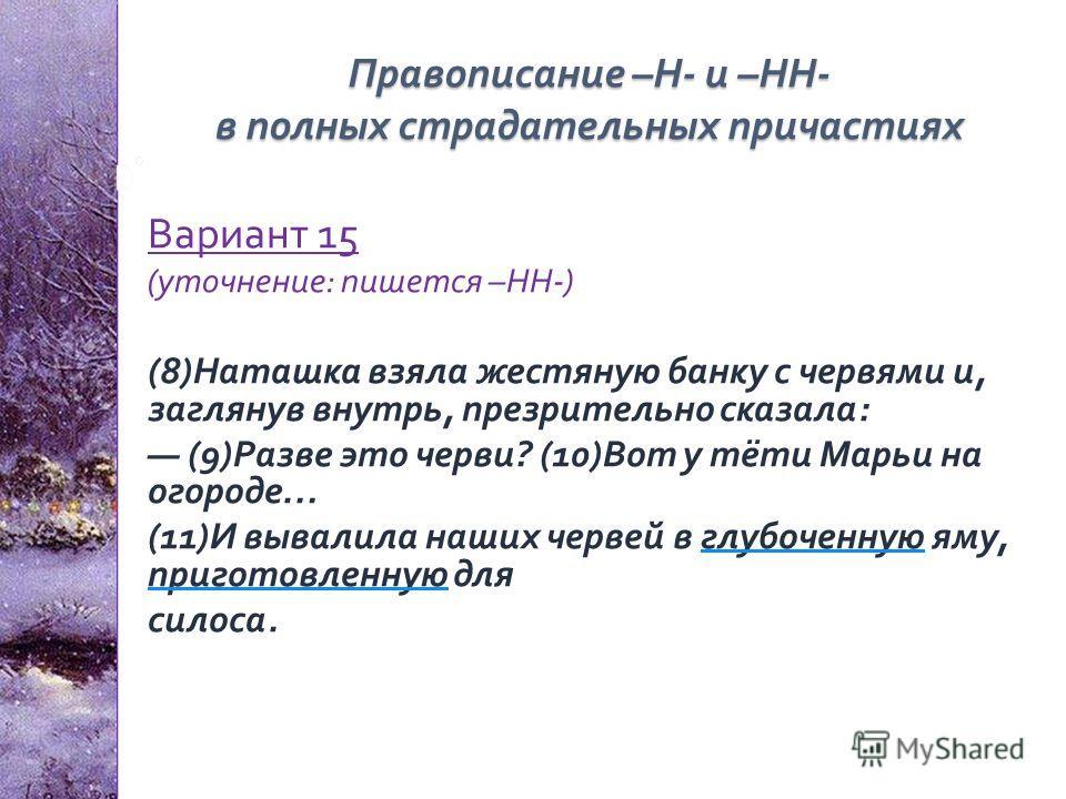 Правописание – Н - и – НН - в полных страдательных причастиях Вариант 15 ( уточнение : пишется – НН -) (8) Наташка взяла жестяную банку с червями и, заглянув внутрь, презрительно сказала : (9) Разве это черви ? (10) Вот у тёти Марьи на огороде … (11)