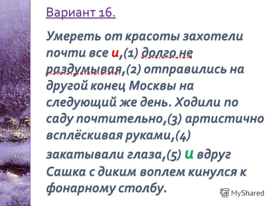 Вариант 16. Умереть от красоты захотели почти все и,(1) долго не раздумывая,(2) отправились на другой конец Москвы на следующий же день. Ходили по саду почтительно,(3) артистично всплёскивая руками,(4) закатывали глаза,(5) и вдруг Сашка с диким вопле