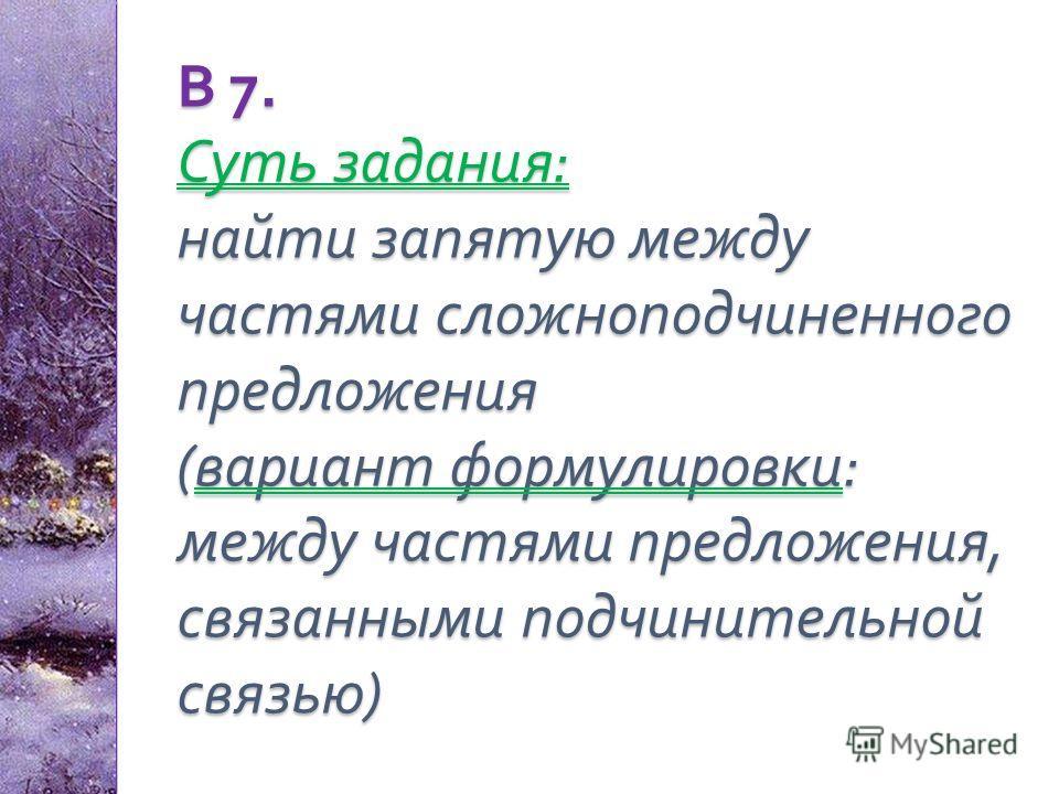 В 7. Суть задания : найти запятую между частями сложноподчиненного предложения ( вариант формулировки : между частями предложения, связанными подчинительной связью )