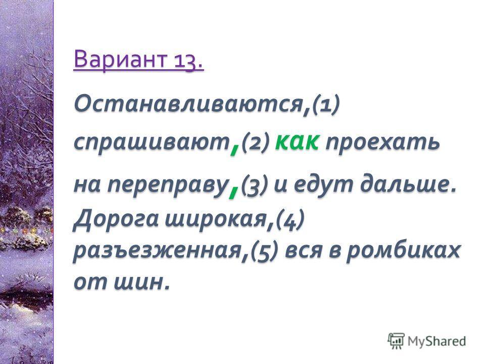 Вариант 13. Останавливаются,(1) спрашивают, (2) как проехать на переправу, (3) и едут дальше. Дорога широкая,(4) разъезженная,(5) вся в ромбиках от шин.