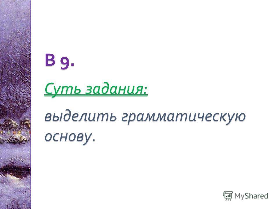 В 9. Суть задания : выделить грамматическую основу.