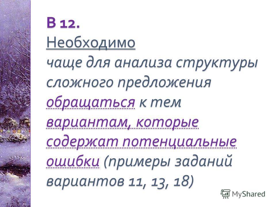 В 12. Необходимо чаще для анализа структуры сложного предложения обращаться к тем вариантам, которые содержат потенциальные ошибки ( примеры заданий вариантов 11, 13, 18)