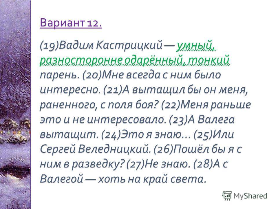 Вариант 12. (19) Вадим Кастрицкий умный, разносторонне одарённый, тонкий парень. (20) Мне всегда с ним было интересно. (21) А вытащил бы он меня, раненного, с поля боя ? (22) Меня раньше это и не интересовало. (23) А Валега вытащит. (24) Это я знаю …