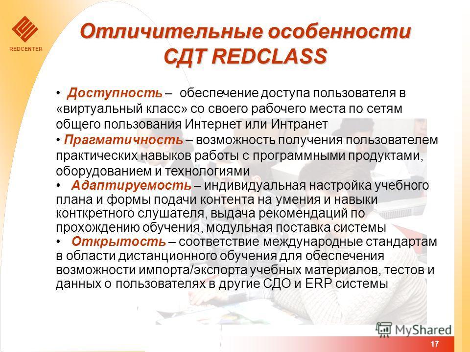 REDCENTER 17 Отличительные особенности СДТ REDCLASS Доступность – обеспечение доступа пользователя в «виртуальный класс» со своего рабочего места по сетям общего пользования Интернет или Интранет Прагматичность – возможность получения пользователем п