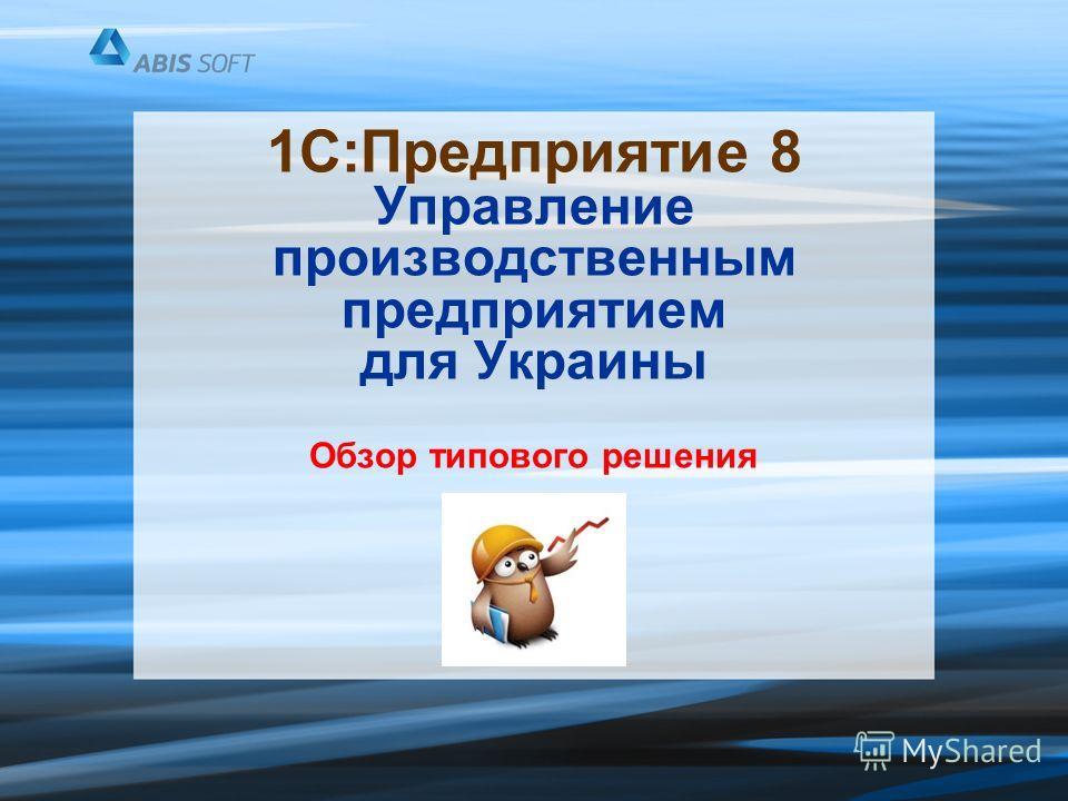 1С:Предприятие 8 Управление производственным предприятием для Украины Обзор типового решения
