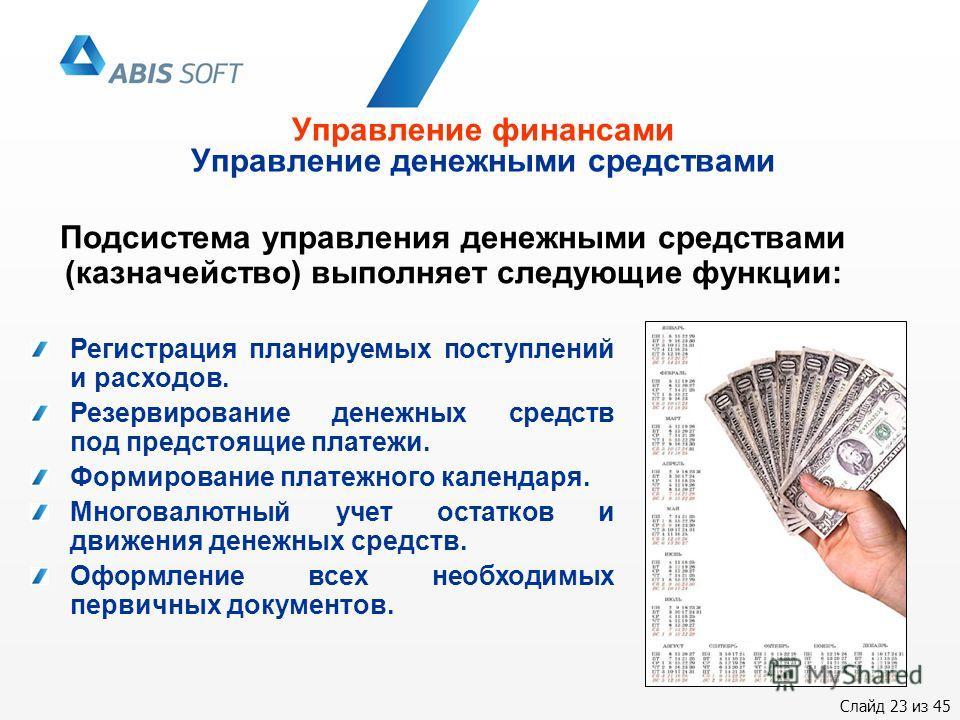 Слайд 23 из 45 Управление финансами Управление денежными средствами Подсистема управления денежными средствами (казначейство) выполняет следующие функции: Регистрация планируемых поступлений и расходов. Резервирование денежных средств под предстоящие