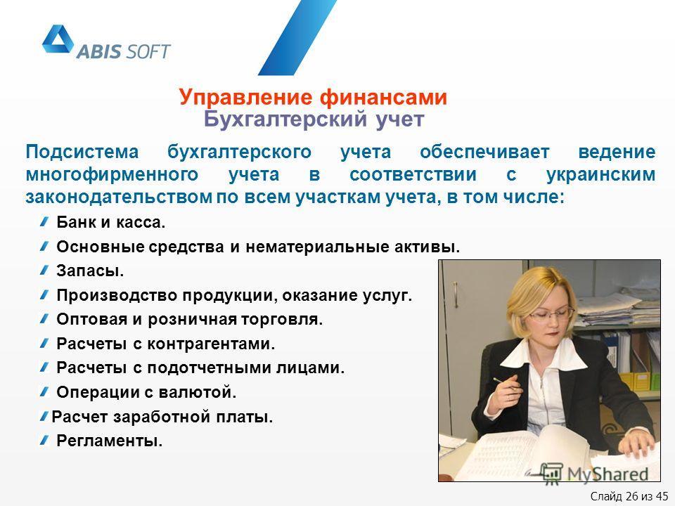 Слайд 26 из 45 Управление финансами Бухгалтерский учет Подсистема бухгалтерского учета обеспечивает ведение многофирменного учета в соответствии с украинским законодательством по всем участкам учета, в том числе: Банк и касса. Основные средства и нем