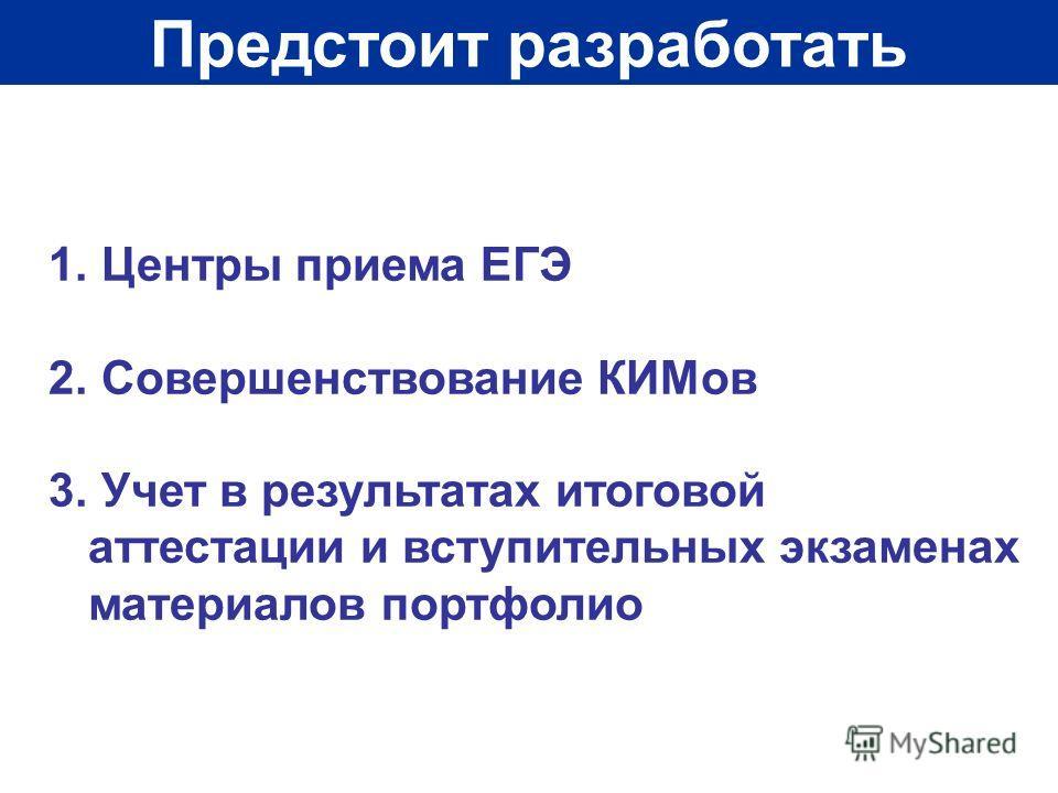 Предстоит разработать 1. Центры приема ЕГЭ 2. Совершенствование КИМов 3. Учет в результатах итоговой аттестации и вступительных экзаменах материалов портфолио