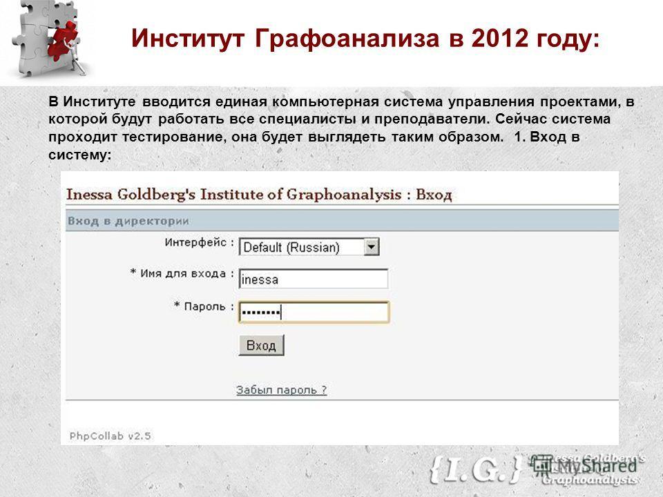 Институт Графоанализа в 2012 году: В Институте вводится единая компьютерная система управления проектами, в которой будут работать все специалисты и преподаватели. Сейчас система проходит тестирование, она будет выглядеть таким образом. 1. Вход в сис