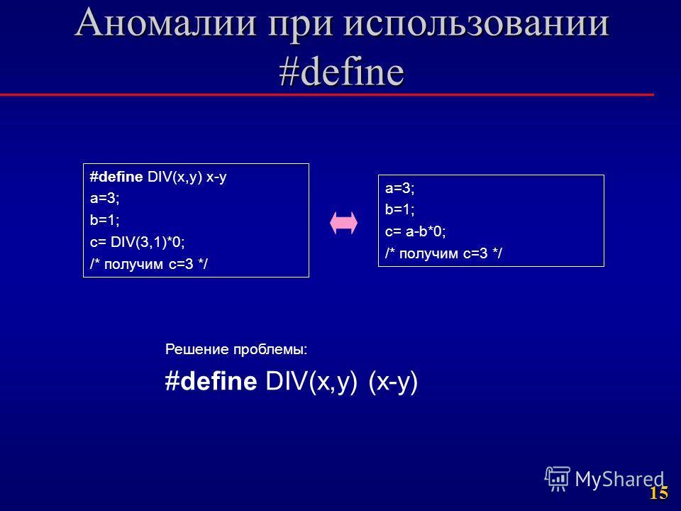 15 Аномалии при использовании #define #define DIV(x,y) x-y a=3; b=1; c= DIV(3,1)*0; /* получим c=3 */ Решение проблемы: #define DIV(x,y) (x-y) a=3; b=1; c= a-b*0; /* получим c=3 */