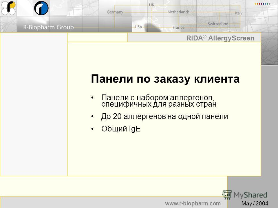 22 www.r-biopharm.com RIDA ® AllergyScreen May / 2004 Панели по заказу клиента Панели с набором аллергенов, специфичных для разных стран До 20 аллергенов на одной панели Общий IgE