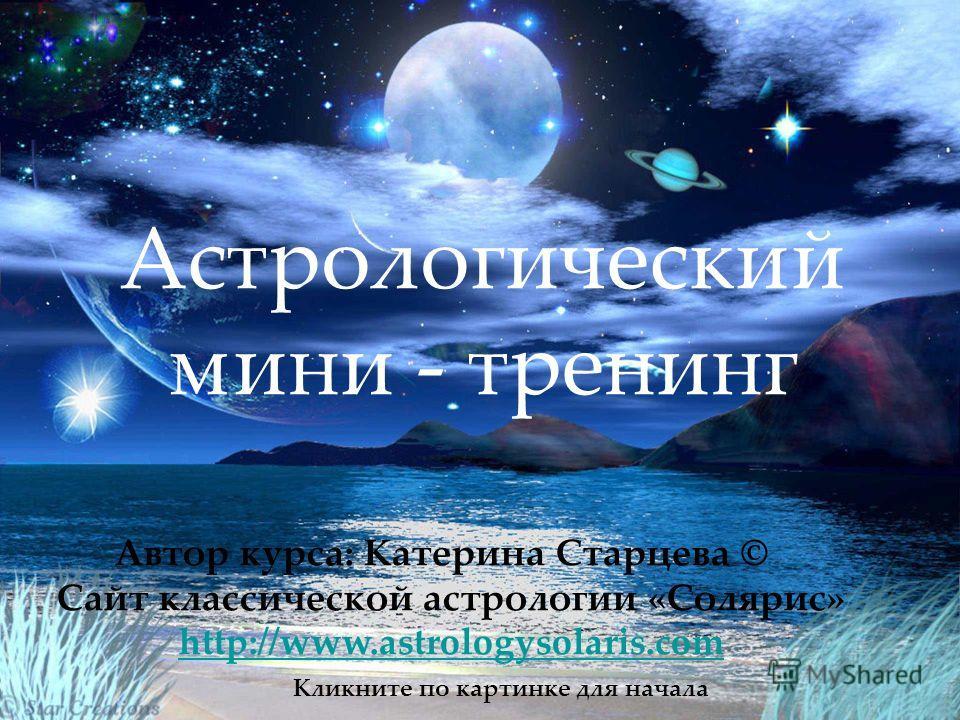 Астрологический мини-тренинг Астрологический мини - тренинг Кликните по картинке для начала Автор курса: Катерина Старцева © Cайт классической астрологии «Солярис» http://www.astrologysolaris.com