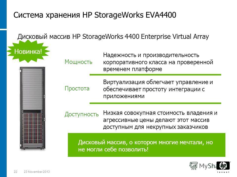2223 November 2013 Система хранения HP StorageWorks EVA4400 Доступность Простота Дисковый массив, о котором многие мечтали, но не могли себе позволить! Мощность Низкая совокупная стоимость владения и агрессивные цены делают этот массив доступным для