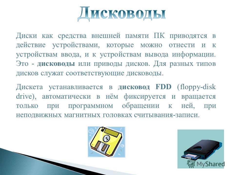 Диски как средства внешней памяти ПК приводятся в действие устройствами, которые можно отнести и к устройствам ввода, и к устройствам вывода информации. Это - дисководы или приводы дисков. Для разных типов дисков служат соответствующие дисководы. Дис