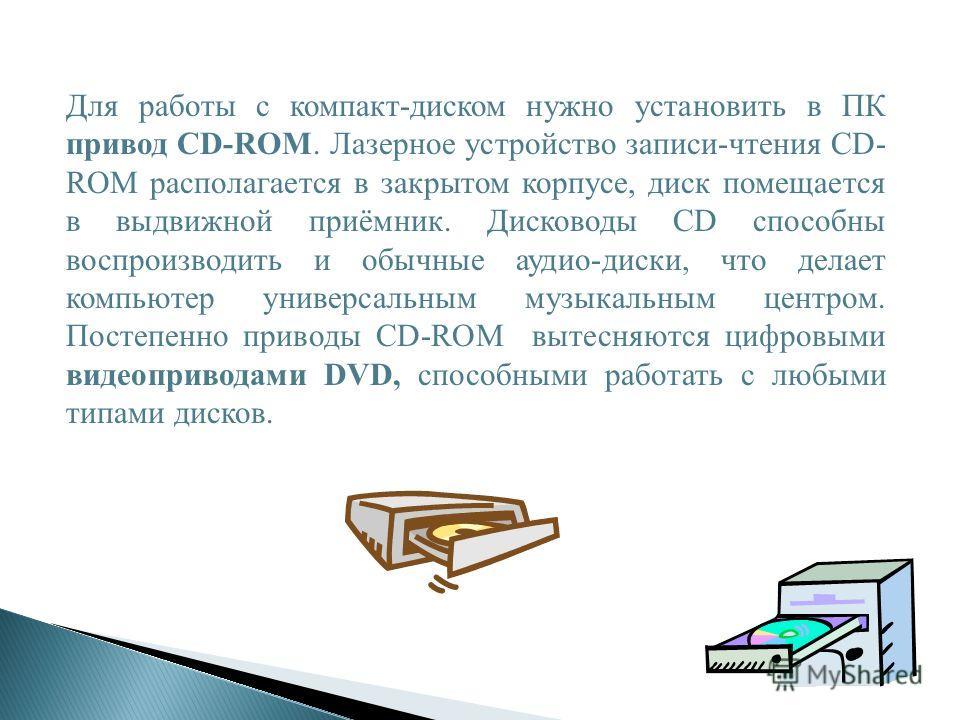 Для работы с компакт-диском нужно установить в ПК привод CD-ROM. Лазерное устройство записи-чтения CD- ROM располагается в закрытом корпусе, диск помещается в выдвижной приёмник. Дисководы CD способны воспроизводить и обычные аудио-диски, что делает