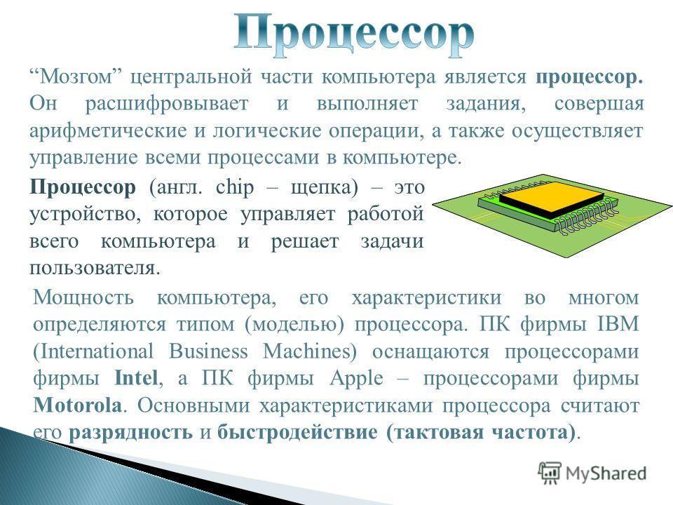 Мозгом центральной части компьютера является процессор. Он расшифровывает и выполняет задания, совершая арифметические и логические операции, а также осуществляет управление всеми процессами в компьютере. Процессор (англ. chip – щепка) – это устройст