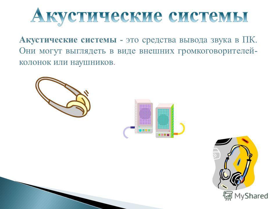 Акустические системы - это средства вывода звука в ПК. Они могут выглядеть в виде внешних громкоговорителей- колонок или наушников.