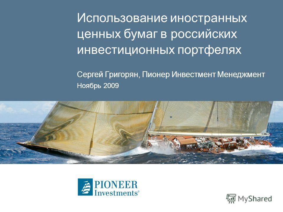 Использование иностранных ценных бумаг в российских инвестиционных портфелях Сергей Григорян, Пионер Инвестмент Менеджмент Ноябрь 2009