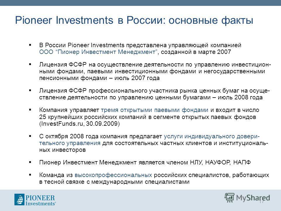 Pioneer Investments в России: основные факты В России Pioneer Investments представлена управляющей компанией ООО Пионер Инвестмент Менеджмент, созданной в марте 2007 Лицензия ФСФР на осуществление деятельности по управлению инвестицион- ными фондами,