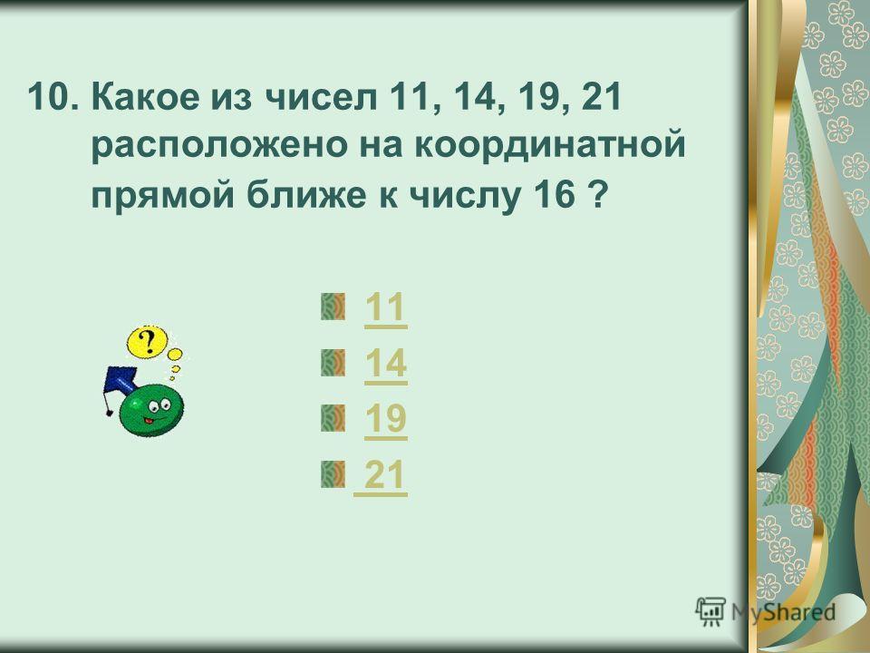 10. Какое из чисел 11, 14, 19, 21 расположено на координатной прямой ближе к числу 16 ? 11 14 19 21